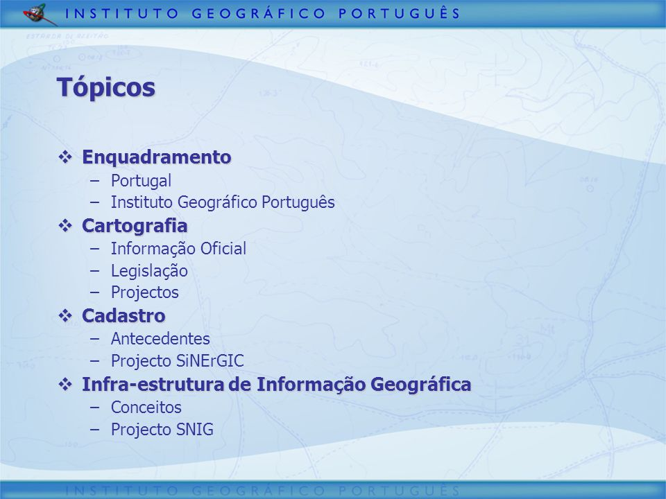 Tópicos Enquadramento Enquadramento –Portugal –Instituto Geográfico Português Cartografia Cartografia –Informação Oficial –Legislação –Projectos Cadas