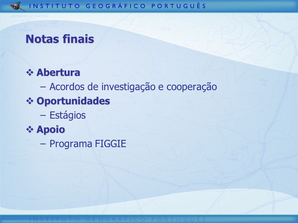 Abertura Abertura –Acordos de investigação e cooperação Oportunidades Oportunidades –Estágios Apoio Apoio –Programa FIGGIE Notas finais