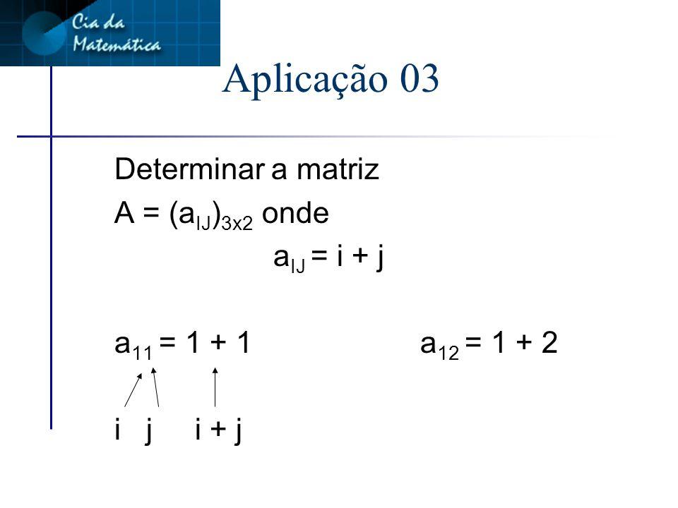 Aplicação 02 Dada a matriz Identifique os elementos c 12 c 32 c 22