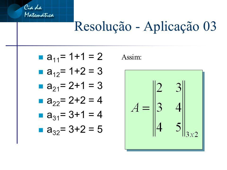 Resolução - Aplicação 03 n Como a matriz é de ordem 3x2 Matriz genérica