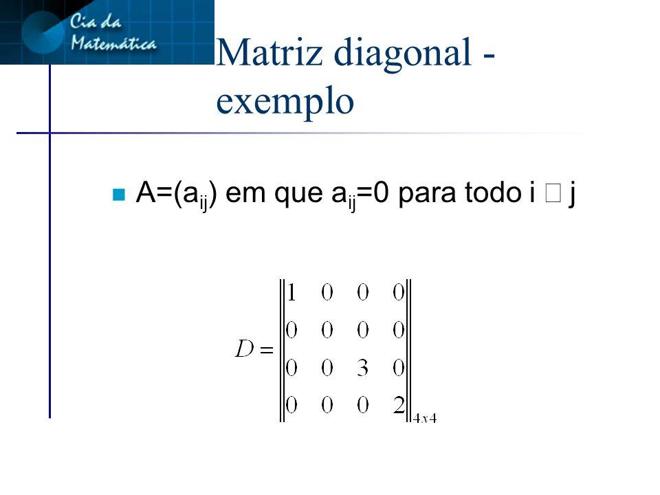 Matriz diagonal n É toda matriz quadrada de ordem n>1 em que todos os elementos que não pertencem à diagonal principal são iguais a zero.