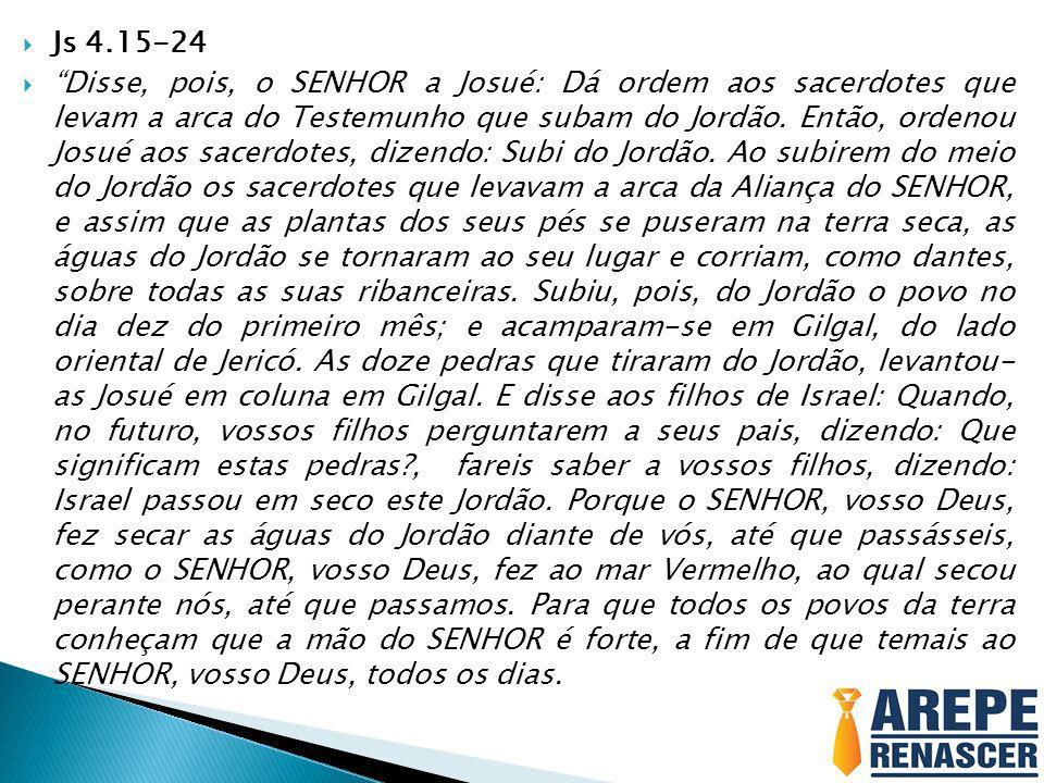 Js 4.15-24 Disse, pois, o SENHOR a Josué: Dá ordem aos sacerdotes que levam a arca do Testemunho que subam do Jordão. Então, ordenou Josué aos sacerdo