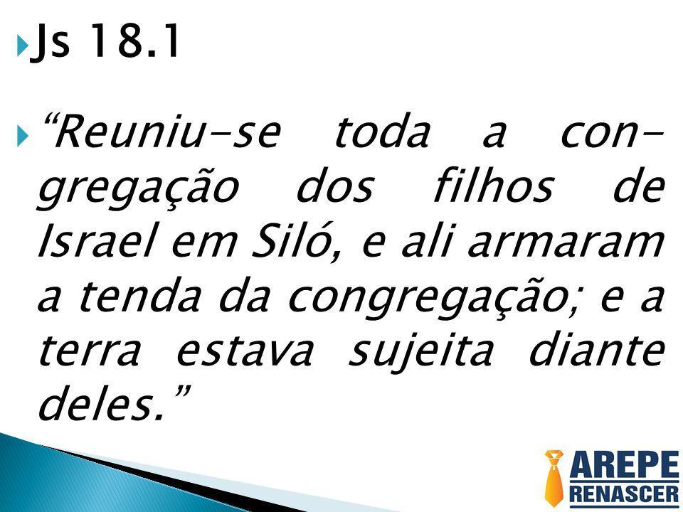 Js 18.1 Reuniu-se toda a con- gregação dos filhos de Israel em Siló, e ali armaram a tenda da congregação; e a terra estava sujeita diante deles.
