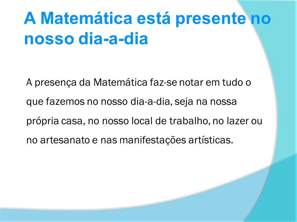 A Matemática está presente no nosso dia-a-dia A presença da Matemática faz-se notar em tudo o que fazemos no nosso dia-a-dia, seja na nossa própria ca