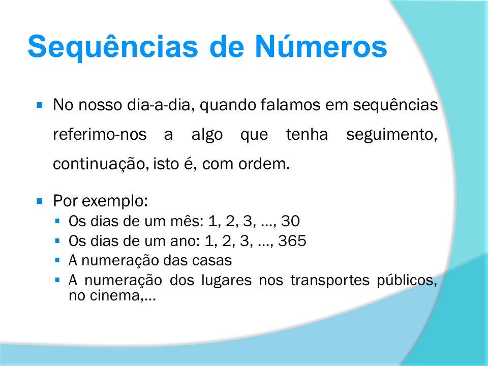 Sequências de Números Por exemplo ao contarmos o número de carros que passam numa estrada, construímos uma sequência de números: 1, 2, 3, 4, 5, … Cada número, a partir do primeiro, resulta da adição do anterior com a unidade.