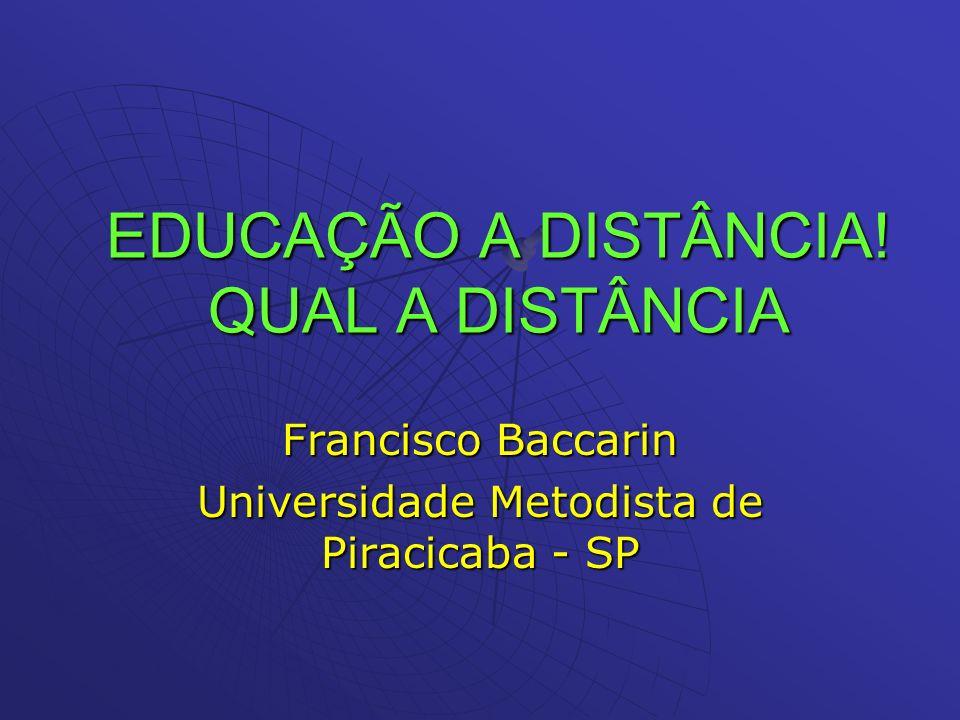 EDUCAÇÃO A DISTÂNCIA! QUAL A DISTÂNCIA Francisco Baccarin Universidade Metodista de Piracicaba - SP