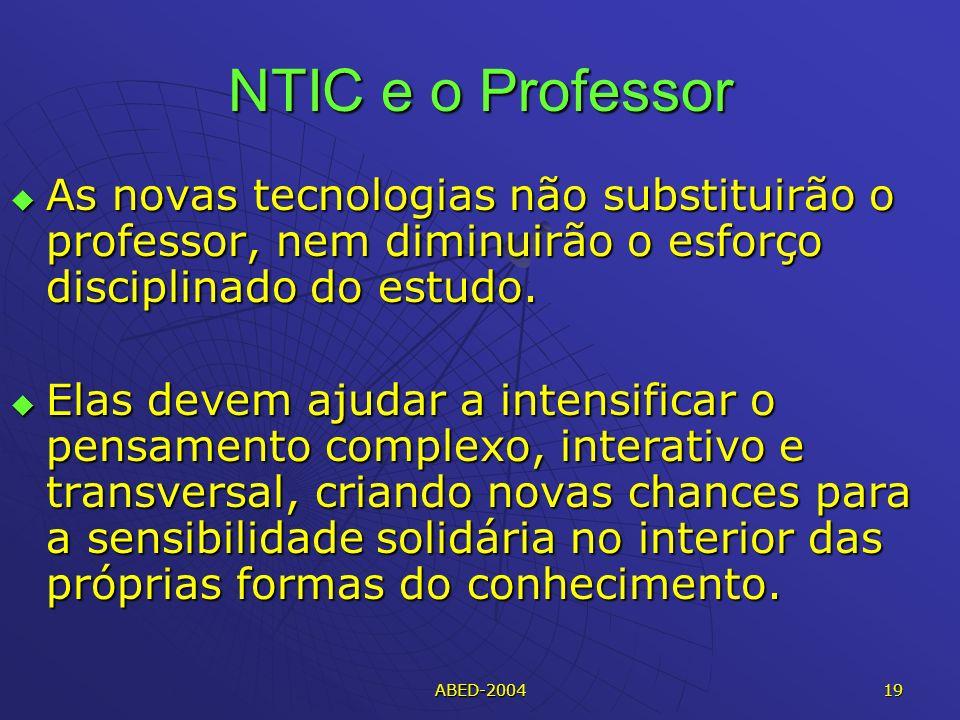 ABED-2004 19 NTIC e o Professor As novas tecnologias não substituirão o professor, nem diminuirão o esforço disciplinado do estudo.
