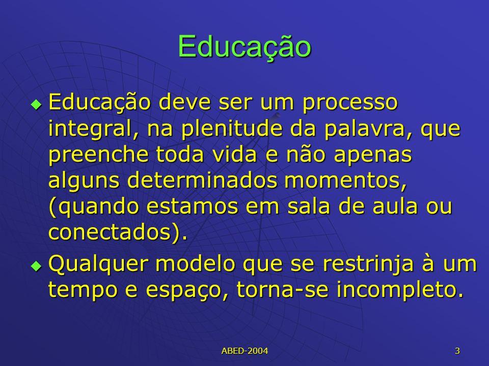 ABED-2004 3 Educação Educação deve ser um processo integral, na plenitude da palavra, que preenche toda vida e não apenas alguns determinados momentos, (quando estamos em sala de aula ou conectados).