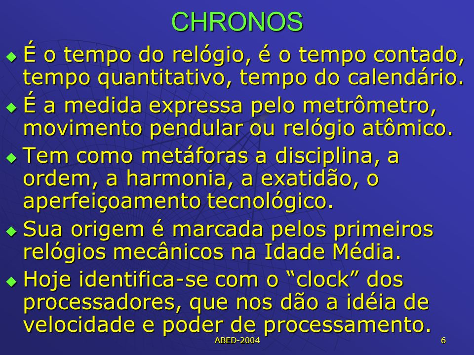ABED-2004 6 CHRONOS É o tempo do relógio, é o tempo contado, tempo quantitativo, tempo do calendário.