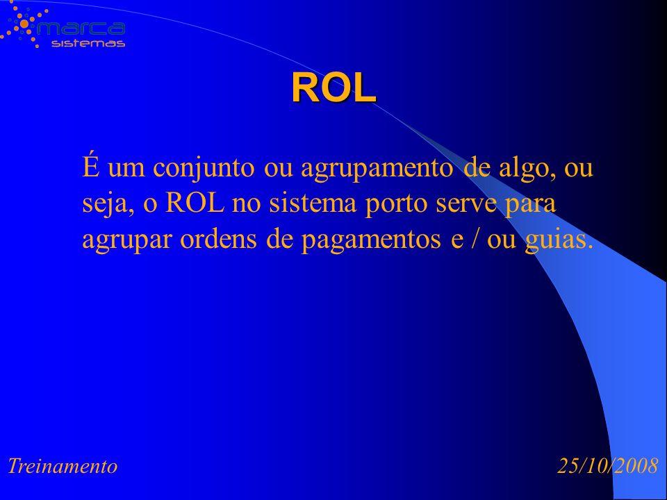 ROL É um conjunto ou agrupamento de algo, ou seja, o ROL no sistema porto serve para agrupar ordens de pagamentos e / ou guias. Treinamento 25/10/2008