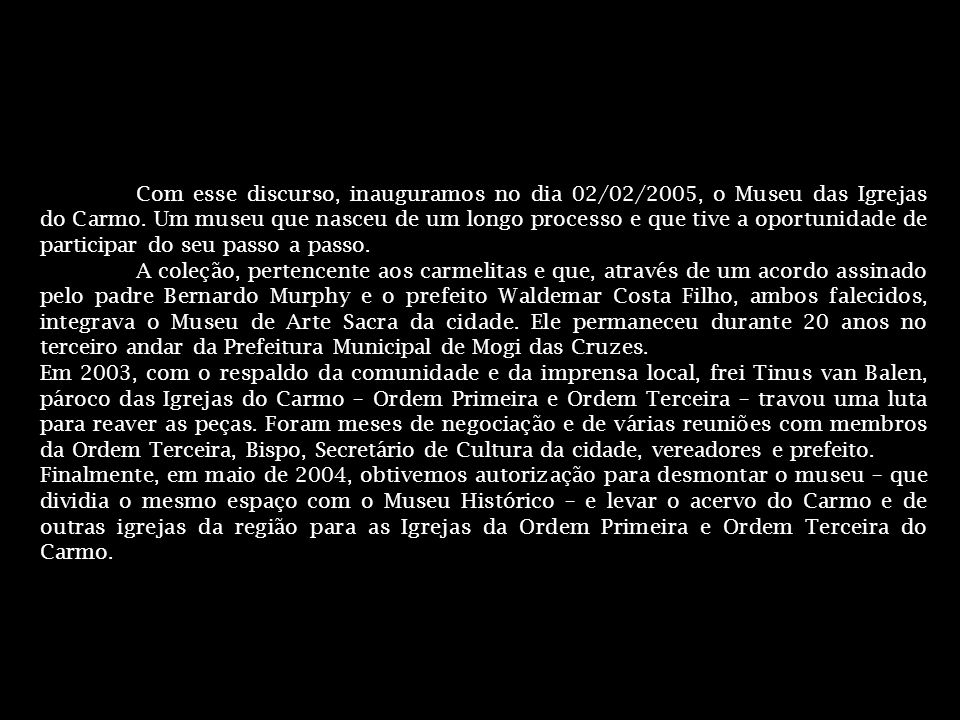 Com esse discurso, inauguramos no dia 02/02/2005, o Museu das Igrejas do Carmo. Um museu que nasceu de um longo processo e que tive a oportunidade de