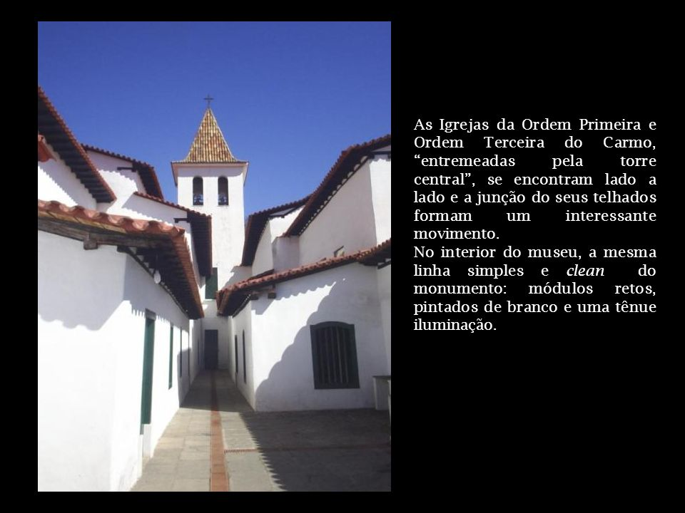 As Igrejas da Ordem Primeira e Ordem Terceira do Carmo, entremeadas pela torre central, se encontram lado a lado e a junção do seus telhados formam um