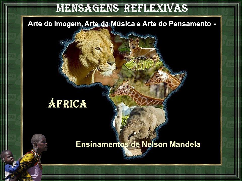 MENSAGENS REFLEXIVAS Arte da Imagem, Arte da Música e Arte do Pensamento - ÁFRICA Ensinamentos de Nelson Mandela