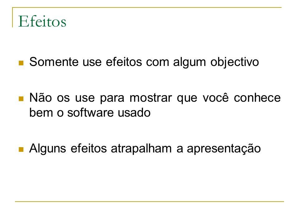 Efeitos Somente use efeitos com algum objectivo Não os use para mostrar que você conhece bem o software usado Alguns efeitos atrapalham a apresentação