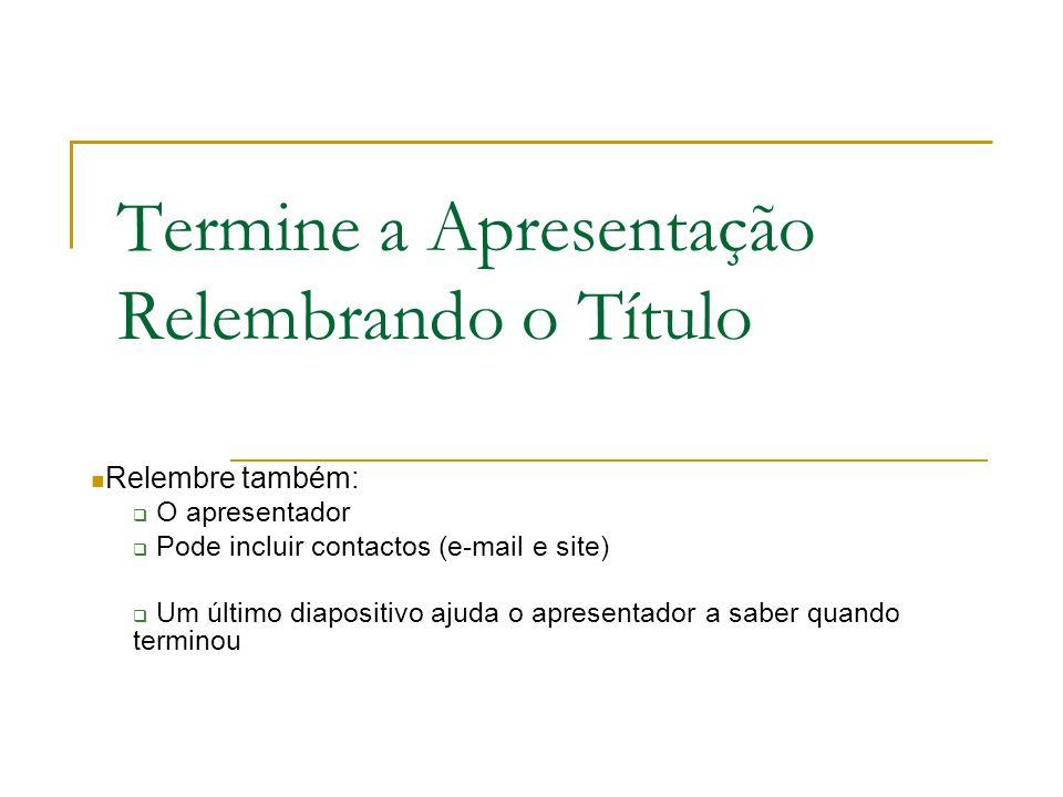 Termine a Apresentação Relembrando o Título Relembre também: O apresentador Pode incluir contactos (e-mail e site) Um último diapositivo ajuda o apres