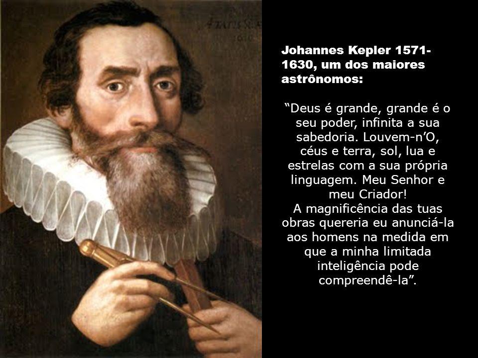 Johannes Kepler 1571- 1630, um dos maiores astrônomos: Deus é grande, grande é o seu poder, infinita a sua sabedoria.