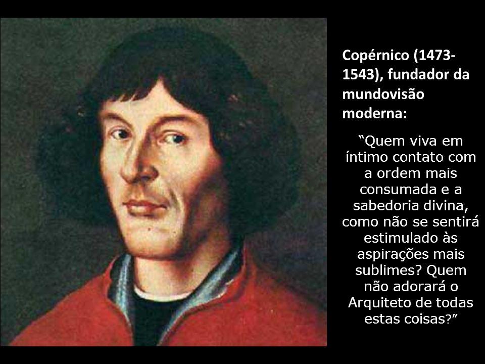 Copérnico (1473- 1543), fundador da mundovisão moderna: Quem viva em íntimo contato com a ordem mais consumada e a sabedoria divina, como não se sentirá estimulado às aspirações mais sublimes.