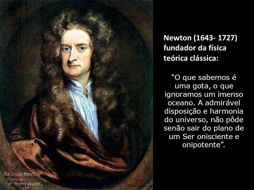 Newton (1643- 1727) fundador da física teórica clássica: O que sabemos é uma gota, o que ignoramos um imenso oceano.