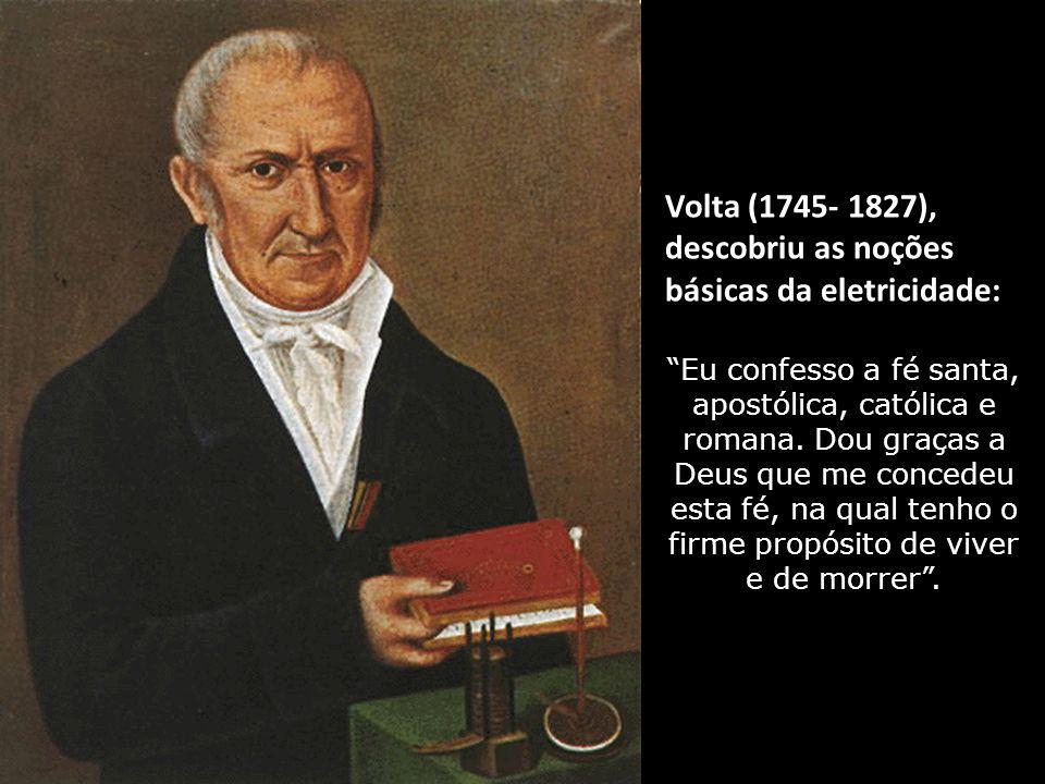 Volta (1745- 1827), descobriu as noções básicas da eletricidade: Eu confesso a fé santa, apostólica, católica e romana.