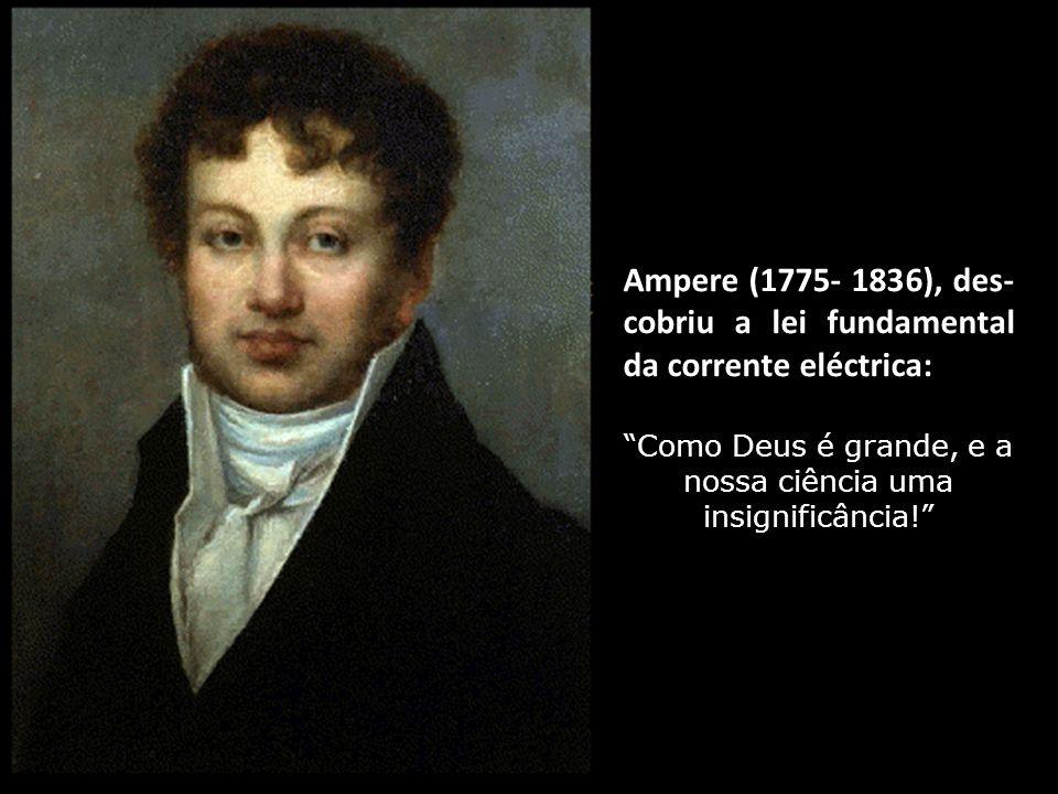 Ampere (1775- 1836), des- cobriu a lei fundamental da corrente eléctrica: Como Deus é grande, e a nossa ciência uma insignificância!