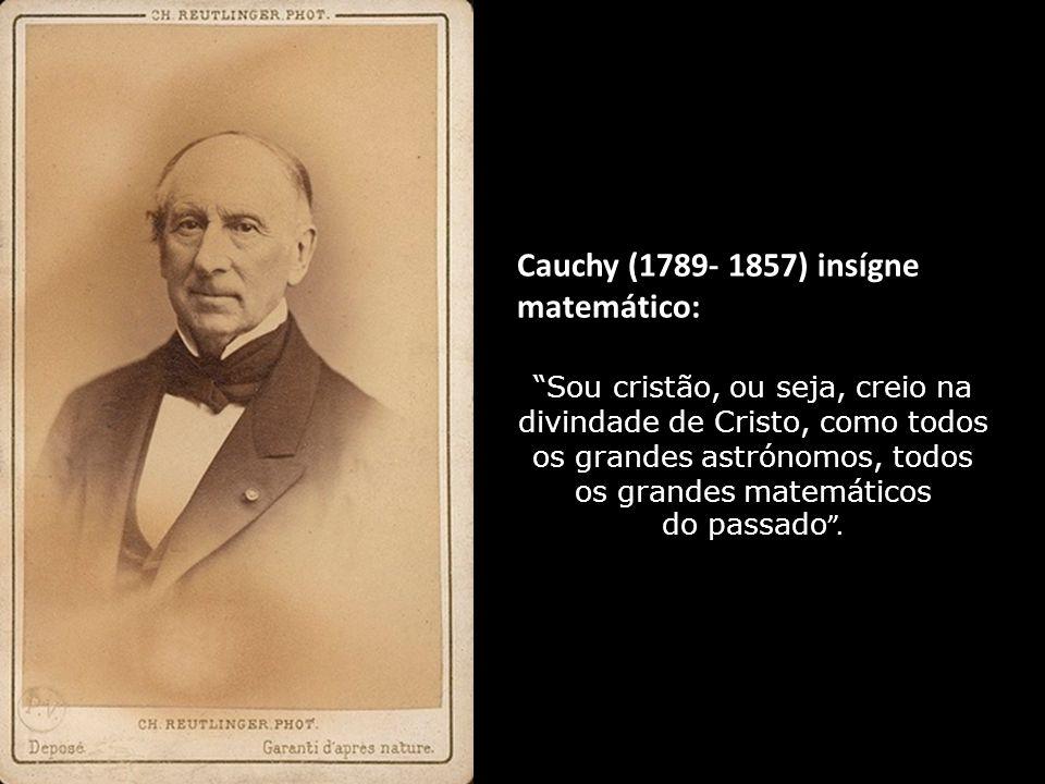 Cauchy (1789- 1857) insígne matemático: Sou cristão, ou seja, creio na divindade de Cristo, como todos os grandes astrónomos, todos os grandes matemáticos do passado.