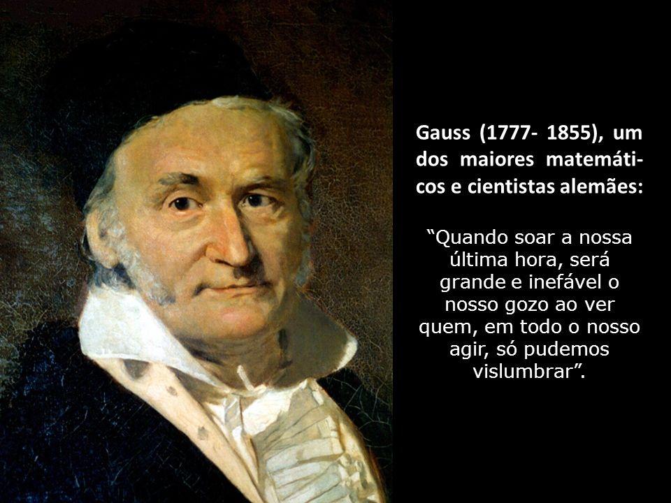 Gauss (1777- 1855), um dos maiores matemáti- cos e cientistas alemães: Quando soar a nossa última hora, será grande e inefável o nosso gozo ao ver quem, em todo o nosso agir, só pudemos vislumbrar.