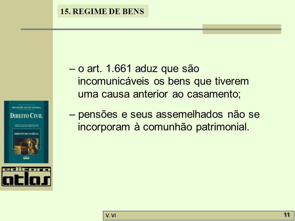 15. REGIME DE BENS V. VI 11 – o art. 1.661 aduz que são incomunicáveis os bens que tiverem uma causa anterior ao casamento; – pensões e seus assemelha
