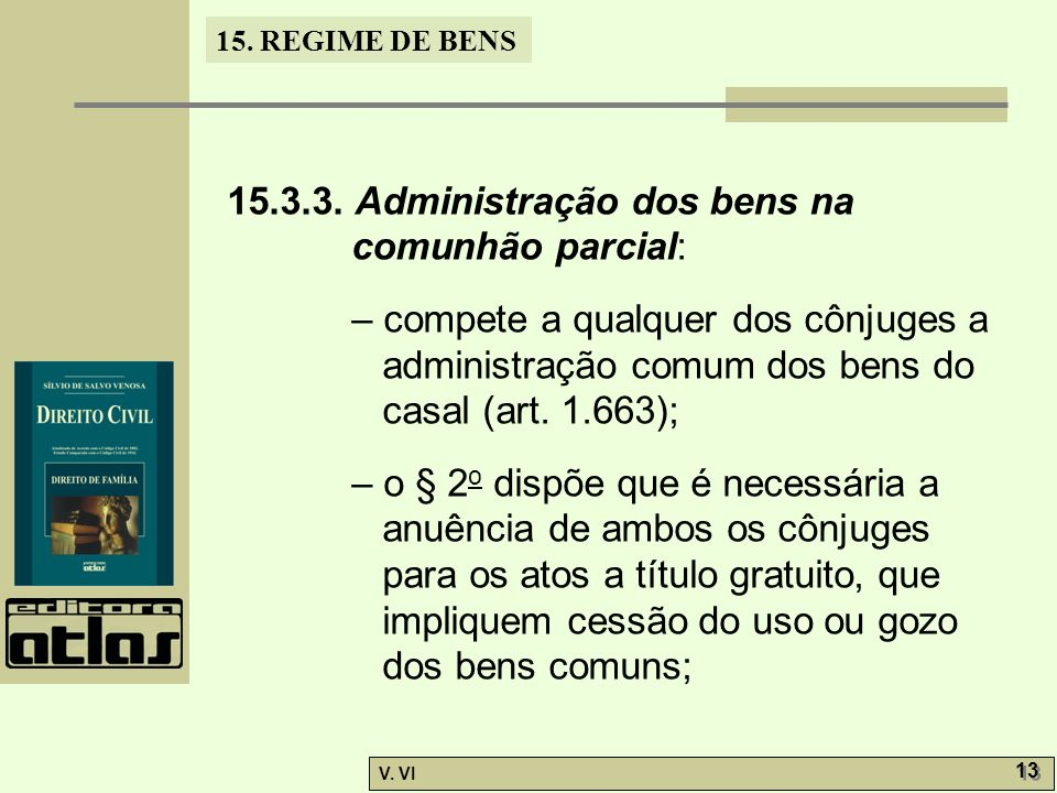 15. REGIME DE BENS V. VI 13 15.3.3. Administração dos bens na comunhão parcial: – compete a qualquer dos cônjuges a administração comum dos bens do ca