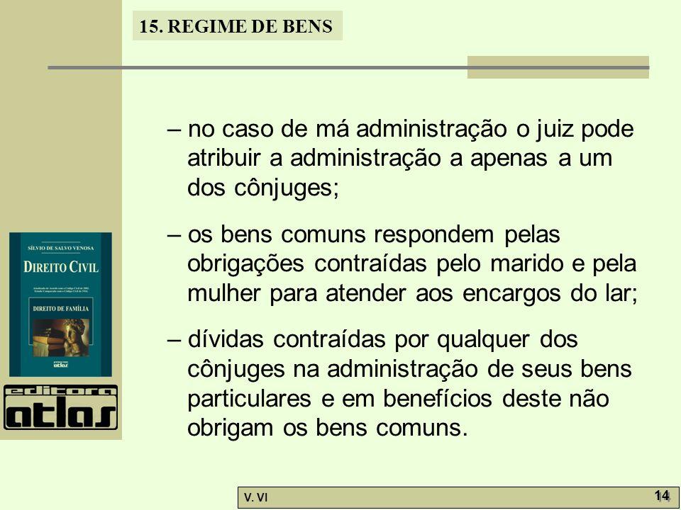 15. REGIME DE BENS V. VI 14 – no caso de má administração o juiz pode atribuir a administração a apenas a um dos cônjuges; – os bens comuns respondem