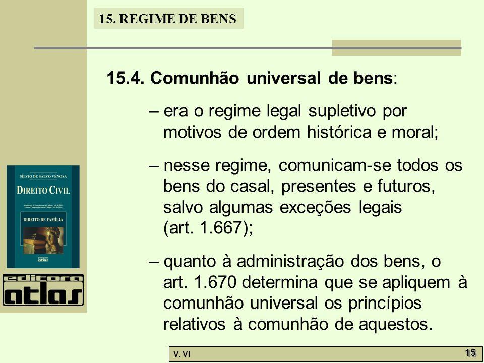15. REGIME DE BENS V. VI 15 15.4. Comunhão universal de bens: – era o regime legal supletivo por motivos de ordem histórica e moral; – nesse regime, c
