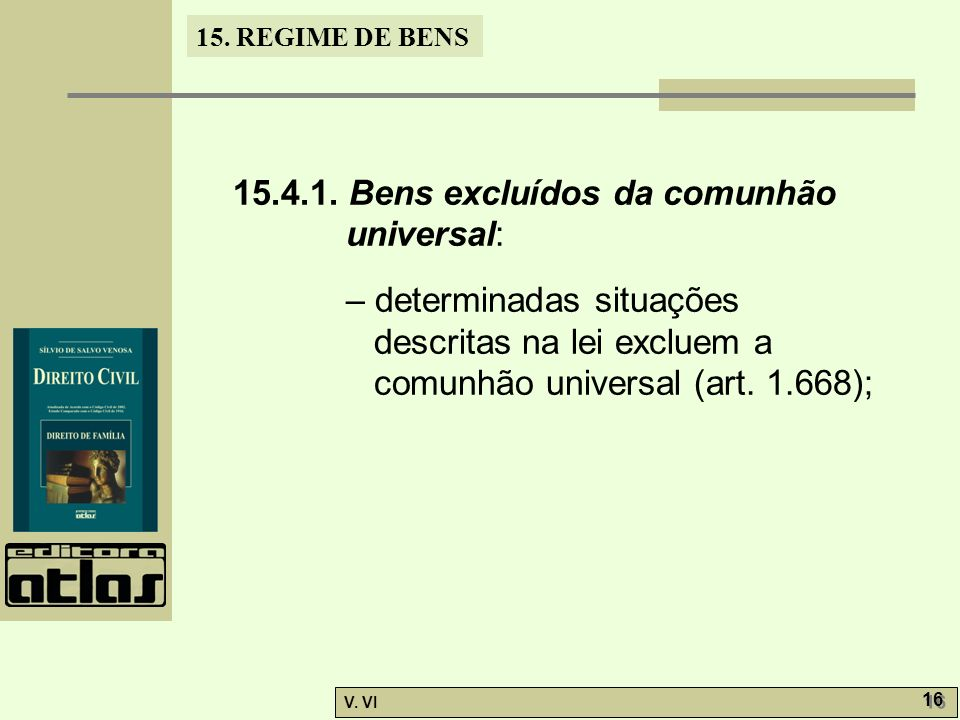15. REGIME DE BENS V. VI 16 15.4.1. Bens excluídos da comunhão universal: – determinadas situações descritas na lei excluem a comunhão universal (art.