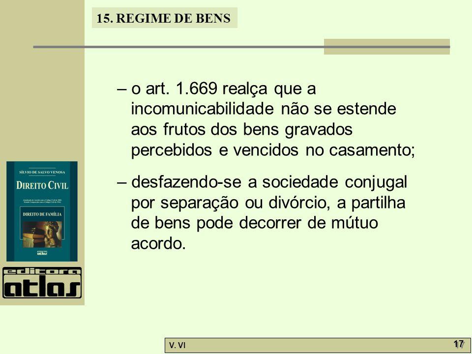15. REGIME DE BENS V. VI 17 – o art. 1.669 realça que a incomunicabilidade não se estende aos frutos dos bens gravados percebidos e vencidos no casame