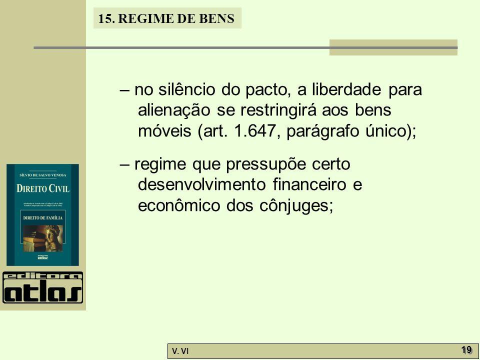 15. REGIME DE BENS V. VI 19 – no silêncio do pacto, a liberdade para alienação se restringirá aos bens móveis (art. 1.647, parágrafo único); – regime
