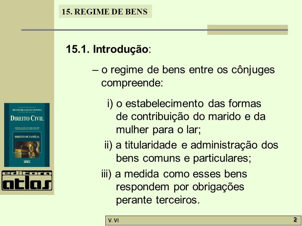 15. REGIME DE BENS V. VI 2 2 15.1. Introdução: – o regime de bens entre os cônjuges compreende: i) o estabelecimento das formas de contribuição do mar
