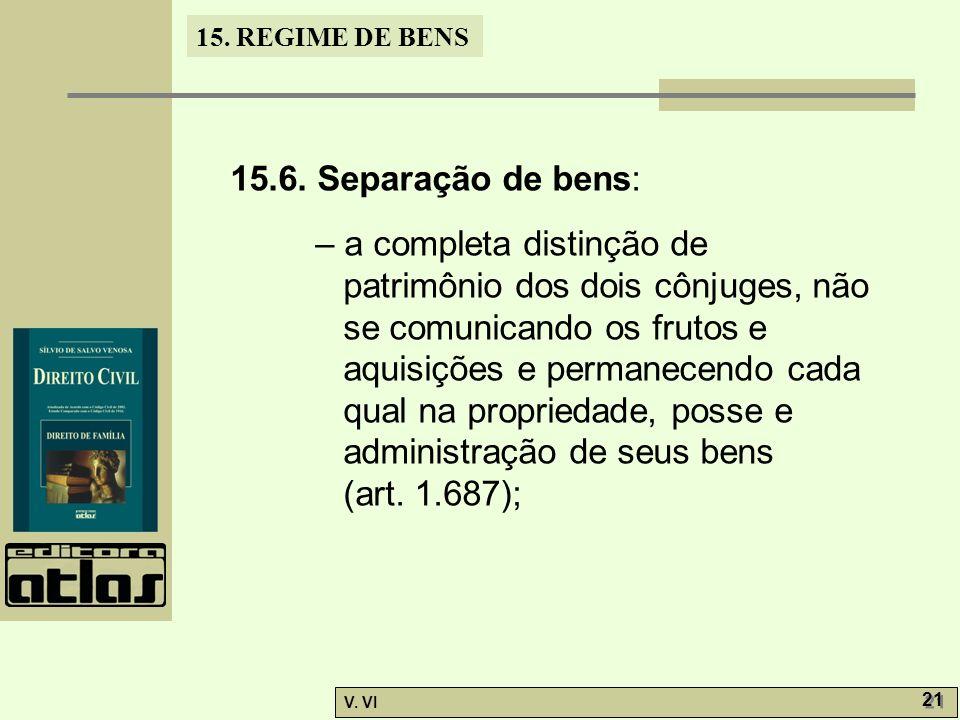15. REGIME DE BENS V. VI 21 15.6. Separação de bens: – a completa distinção de patrimônio dos dois cônjuges, não se comunicando os frutos e aquisições