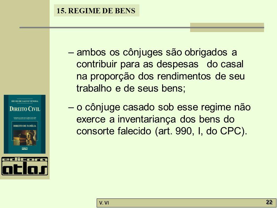 15. REGIME DE BENS V. VI 22 – ambos os cônjuges são obrigados a contribuir para as despesas do casal na proporção dos rendimentos de seu trabalho e de