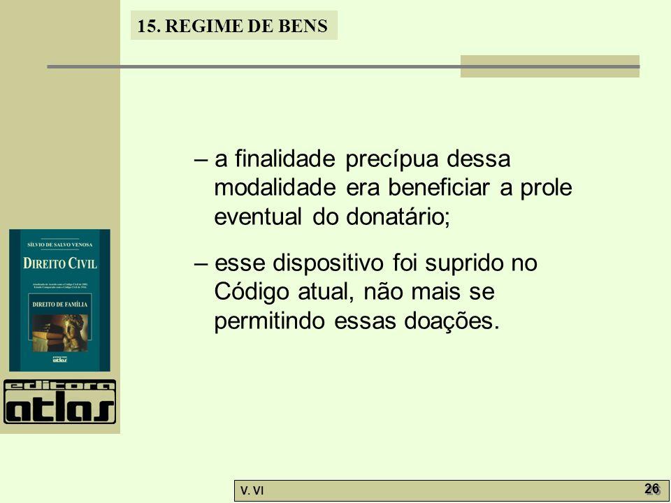 15. REGIME DE BENS V. VI 26 – a finalidade precípua dessa modalidade era beneficiar a prole eventual do donatário; – esse dispositivo foi suprido no C