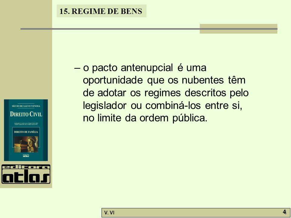 15. REGIME DE BENS V. VI 4 4 – o pacto antenupcial é uma oportunidade que os nubentes têm de adotar os regimes descritos pelo legislador ou combiná-lo