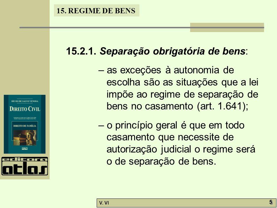 15. REGIME DE BENS V. VI 5 5 15.2.1. Separação obrigatória de bens: – as exceções à autonomia de escolha são as situações que a lei impõe ao regime de