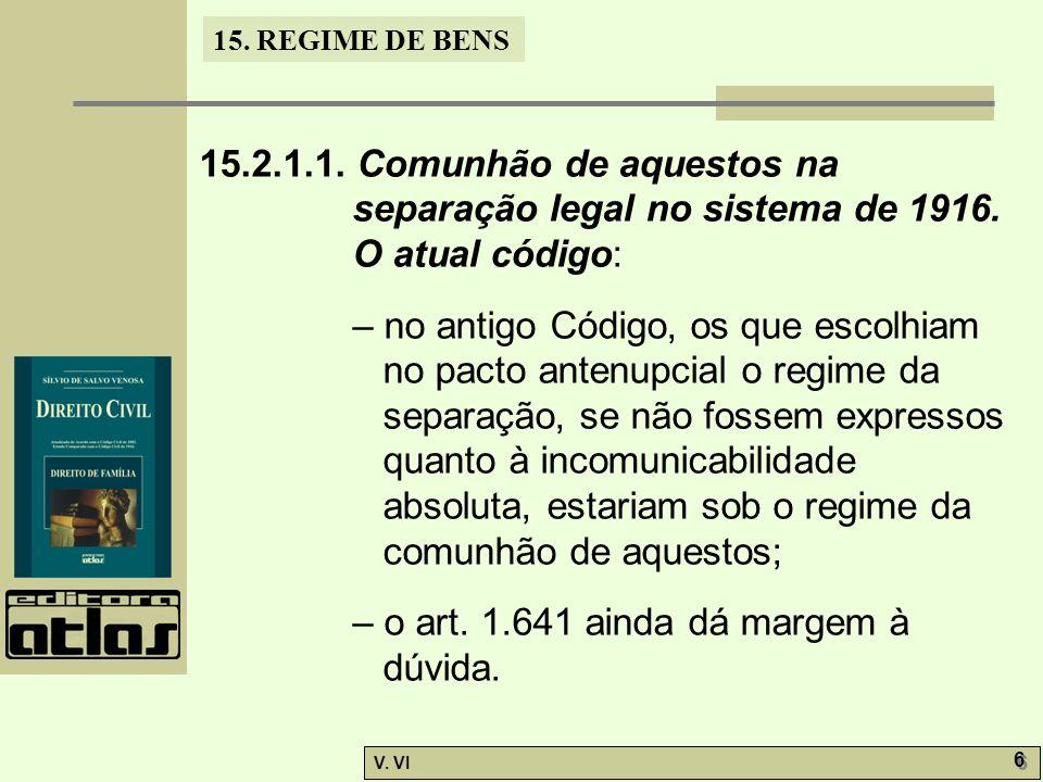 15. REGIME DE BENS V. VI 6 6 15.2.1.1. Comunhão de aquestos na separação legal no sistema de 1916. O atual código: – no antigo Código, os que escolhia