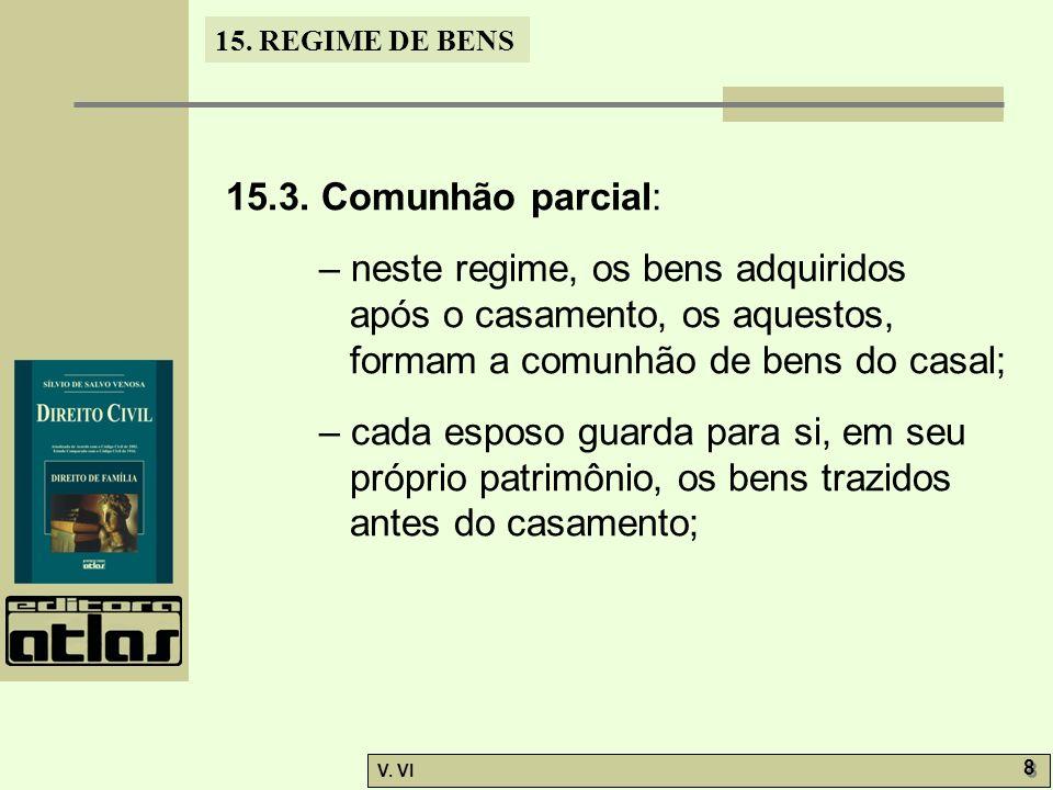 15. REGIME DE BENS V. VI 8 8 15.3. Comunhão parcial: – neste regime, os bens adquiridos após o casamento, os aquestos, formam a comunhão de bens do ca