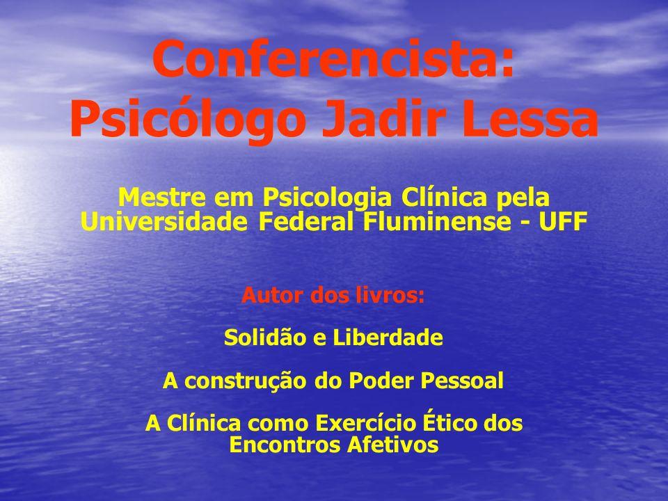 Conferencista: Psicólogo Jadir Lessa Mestre em Psicologia Clínica pela Universidade Federal Fluminense - UFF Autor dos livros: Solidão e Liberdade A c