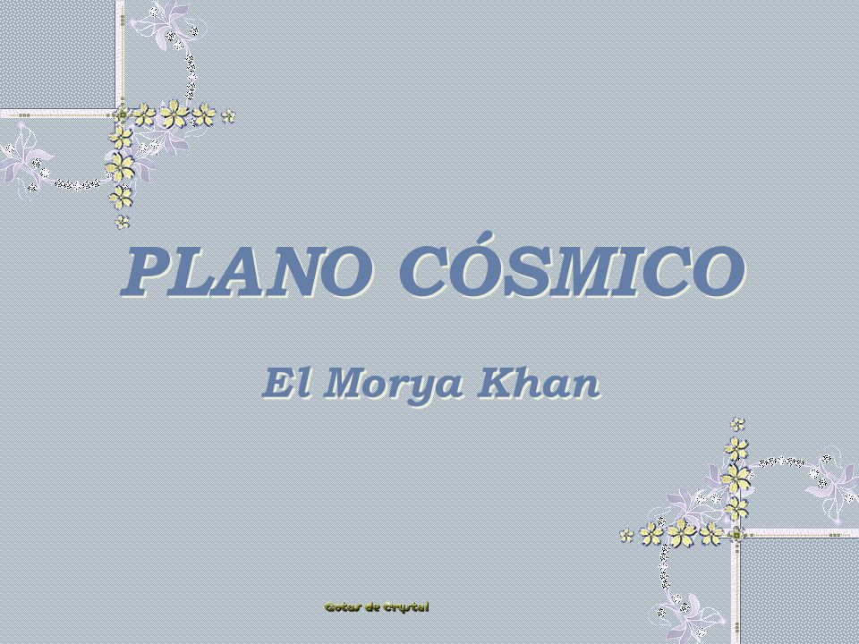 PLANO CÓSMICO PLANO CÓSMICO El Morya Khan El Morya Khan