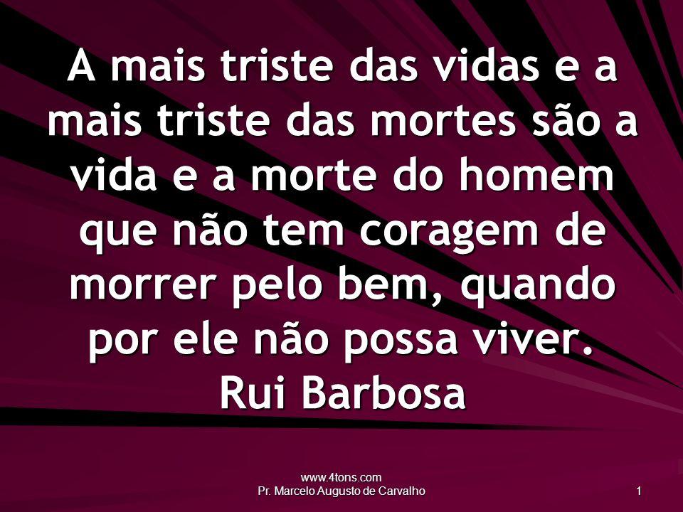 www.4tons.com Pr. Marcelo Augusto de Carvalho 1 A mais triste das vidas e a mais triste das mortes são a vida e a morte do homem que não tem coragem d