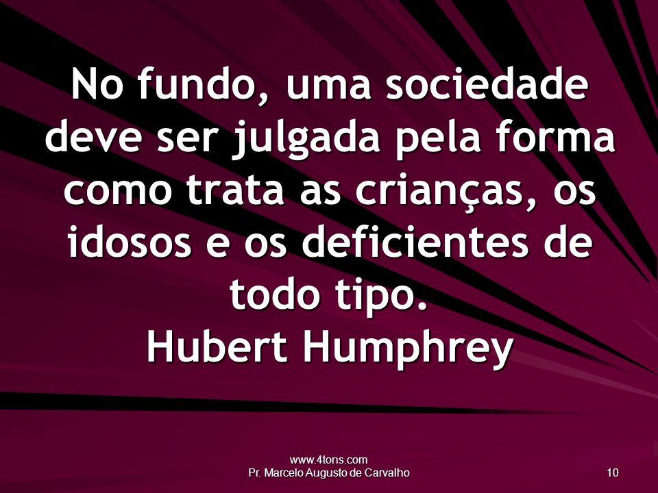 www.4tons.com Pr. Marcelo Augusto de Carvalho 10 No fundo, uma sociedade deve ser julgada pela forma como trata as crianças, os idosos e os deficiente