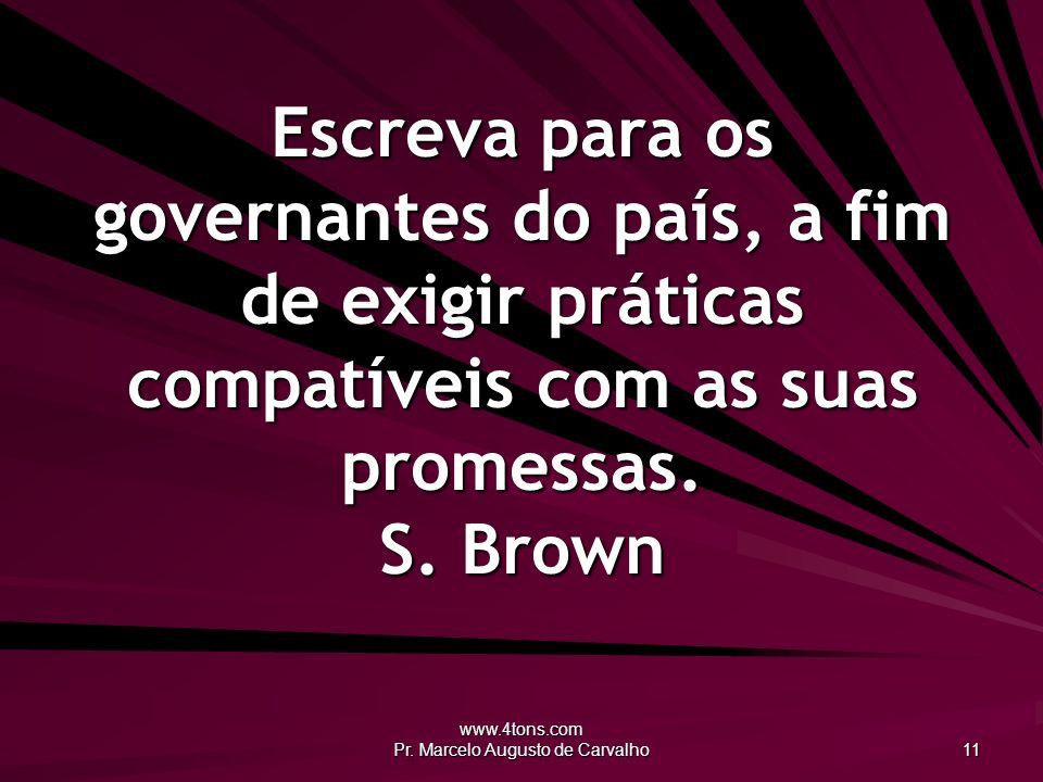 www.4tons.com Pr. Marcelo Augusto de Carvalho 11 Escreva para os governantes do país, a fim de exigir práticas compatíveis com as suas promessas. S. B