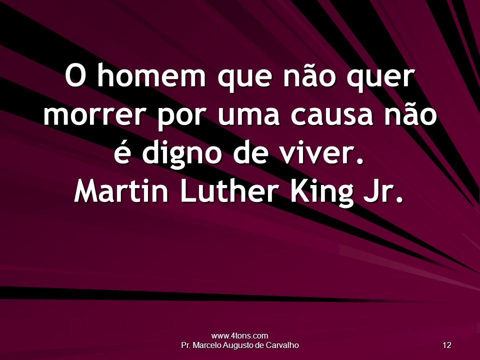 www.4tons.com Pr. Marcelo Augusto de Carvalho 12 O homem que não quer morrer por uma causa não é digno de viver. Martin Luther King Jr.