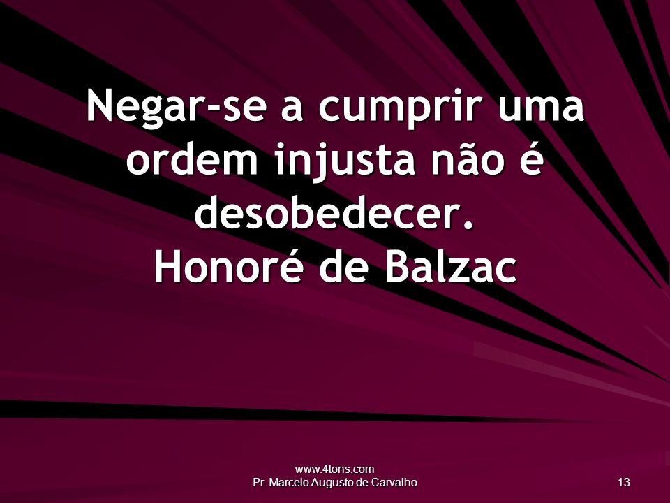 www.4tons.com Pr. Marcelo Augusto de Carvalho 13 Negar-se a cumprir uma ordem injusta não é desobedecer. Honoré de Balzac