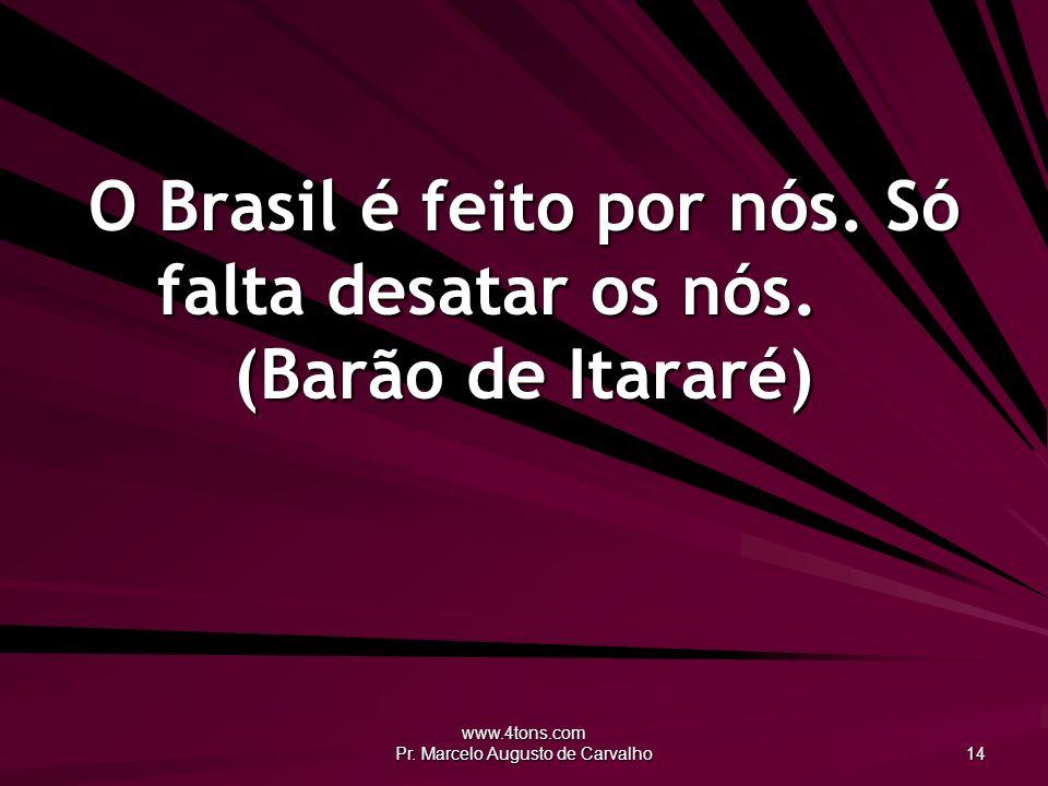 www.4tons.com Pr. Marcelo Augusto de Carvalho 14 O Brasil é feito por nós. Só falta desatar os nós. (Barão de Itararé)