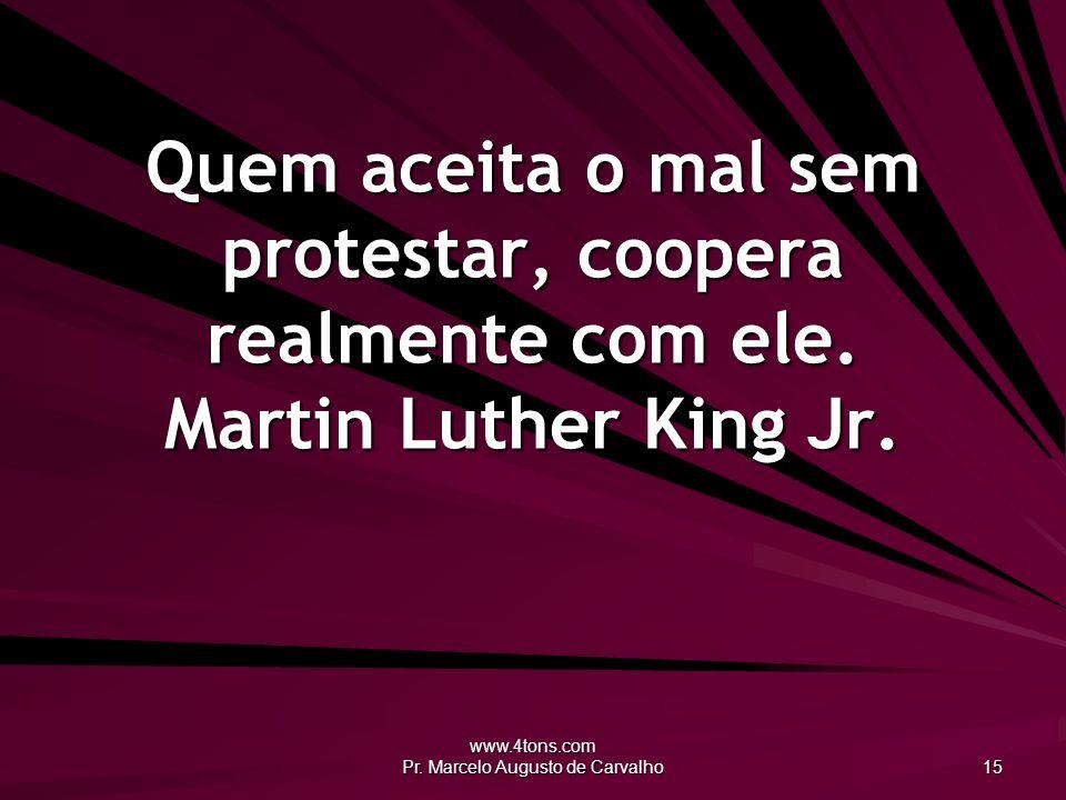 www.4tons.com Pr. Marcelo Augusto de Carvalho 15 Quem aceita o mal sem protestar, coopera realmente com ele. Martin Luther King Jr.